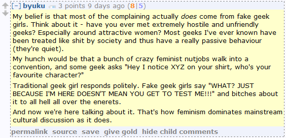 """byuku 3 points 9 days ago (8 5)  My belief is that most of the complaining actually does come from fake geek girls. Think about it - have you ever met extremely hostile and unfriendly geeks? Especially around attractive women? Most geeks I've ever known have been treated like shit by society and thus have a really passive behaviour (they're quiet).  My hunch would be that a bunch of crazy feminist nutjobs walk into a convention, and some geek asks """"Hey I notice XYZ on your shirt, who's your favourite character?""""  Traditional geek girl responds politely. Fake geek girls say """"WHAT? JUST BECAUSE I'M HERE DOESN'T MEAN YOU GET TO TEST ME!!!"""" and bitches about it to all hell all over the enerets.  And now we're here talking about it. That's how feminism dominates mainstream cultural discussion as it does."""