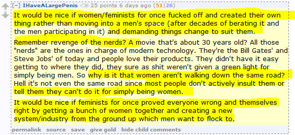 """IHaveALargePenis 25 points 6 days ago (51 26)  It would be nice if women/feminists for once fucked off and created their own thing rather than moving into a men's space (after decades of berating it and the men participating in it) and demanding things change to suit them.  Remember revenge of the nerds? A movie that's about 30 years old? All those """"nerds"""" are the ones in charge of modern technology. They're the Bill Gates' and Steve Jobs' of today and people love their products. They didn't have it easy getting to where they did, they sure as shit weren't given a green light for simply being men. So why is it that women aren't walking down the same road? Hell it's not even the same road since most people don't actively insult them or tell them they can't do it for simply being women.  It would be nice if feminists for once proved everyone wrong and themselves right by getting a bunch of women together and creating a new system/industry from the ground up which men want to flock to."""