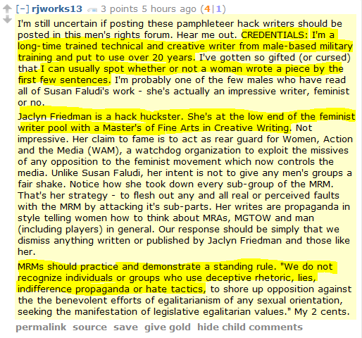 "rjworks13 3 points 5 hours ago (4|1)  I'm still uncertain if posting these pamphleteer hack writers should be posted in this men's rights forum. Hear me out. CREDENTIALS: I'm a long-time trained technical and creative writer from male-based military training and put to use over 20 years. I've gotten so gifted (or cursed) that I can usually spot whether or not a woman wrote a piece by the first few sentences. I'm probably one of the few males who have read all of Susan Faludi's work - she's actually an impressive writer, feminist or no.  Jaclyn Friedman is a hack huckster. She's at the low end of the feminist writer pool with a Master's of Fine Arts in Creative Writing. Not impressive. Her claim to fame is to act as rear guard for Women, Action and the Media (WAM), a watchdog organization to exploit the missives of any opposition to the feminist movement which now controls the media. Unlike Susan Faludi, her intent is not to give any men's groups a fair shake. Notice how she took down every sub-group of the MRM. That's her strategy - to flesh out any and all real or perceived faults with the MRM by attacking it's sub-parts. Her writes are propaganda in style telling women how to think about MRAs, MGTOW and man (including players) in general. Our response should be simply that we dismiss anything written or published by Jaclyn Friedman and those like her.  MRMs should practice and demonstrate a standing rule. ""We do not recognize individuals or groups who use deceptive rhetoric, lies, indifference propaganda or hate tactics, to shore up opposition against the the benevolent efforts of egalitarianism of any sexual orientation, seeking the manifestation of legislative egalitarian values."" My 2 cents."