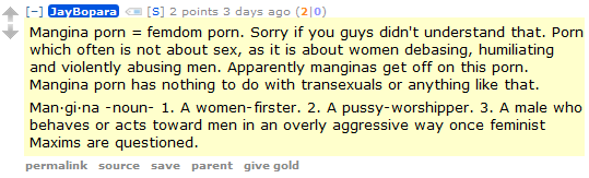 JayBopara [S] 2 points 3 days ago (2|0)  Mangina porn = femdom porn. Sorry if you guys didn't understand that. Porn which often is not about sex, as it is about women debasing, humiliating and violently abusing men. Apparently manginas get off on this porn. Mangina porn has nothing to do with transexuals or anything like that.  Man·gi·na -noun- 1. A women-firster. 2. A pussy-worshipper. 3. A male who behaves or acts toward men in an overly aggressive way once feminist Maxims are questioned.