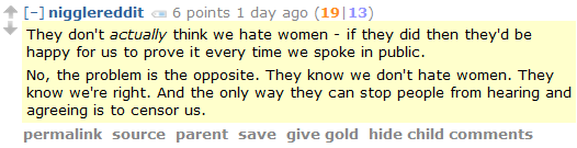 nigglereddit 6 points 1 day ago (19|13)  They don't actually think we hate women - if they did then they'd be happy for us to prove it every time we spoke in public.  No, the problem is the opposite. They know we don't hate women. They know we're right. And the only way they can stop people from hearing and agreeing is to censor us.