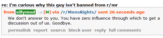 sillymod [M] via /r/MensRights/ sent 51 minutes ago  We don't answer to you. You have zero influence through which to get a discussion out of us. Goodbye.
