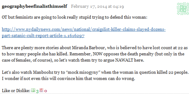 """geographybeefinalisthimself February 17, 2014 at 04:19      OT but feminists are going to look really stupid trying to defend this woman:      http://www.nydailynews.com/news/national/craigslist-killer-claims-slayed-dozens-part-satanic-cult-report-article-1.1616297      There are plenty more stories about Miranda Barbour, who is believed to have lost count at 22 as to how many people she has killed. Remember, NOW opposes the death penalty (but only in the case of females, of course), so let's watch them try to argue NAWALT here.      Let's also watch Manboobz try to """"mock misogyny"""" when the woman in question killed 22 people. I wonder if not even this will convince him that women can do wrong.     Like or Dislike: Thumb up 3 Thumb down 0"""