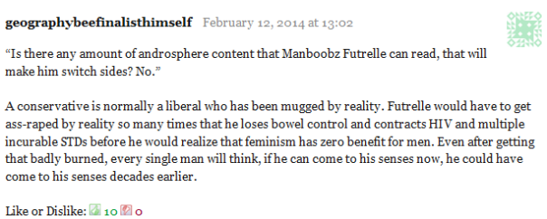 "geographybeefinalisthimself February 12, 2014 at 13:02      ""Is there any amount of androsphere content that Manboobz Futrelle can read, that will make him switch sides? No.""      A conservative is normally a liberal who has been mugged by reality. Futrelle would have to get ass-raped by reality so many times that he loses bowel control and contracts HIV and multiple incurable STDs before he would realize that feminism has zero benefit for men. Even after getting that badly burned, every single man will think, if he can come to his senses now, he could have come to his senses decades earlier.     Like or Dislike: Thumb up 10 Thumb down 0"