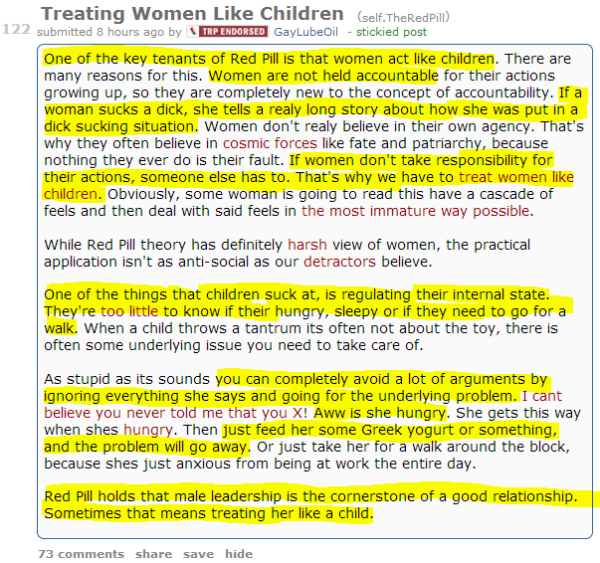 Treating Women Like Children (self.TheRedPill) submitted 8 hours ago by Endorsed ContributorGayLubeOil - stickied post One of the key tenants of Red Pill is that women act like children. There are many reasons for this. Women are not held accountable for their actions growing up, so they are completely new to the concept of accountability. If a woman sucks a dick, she tells a realy long story about how she was put in a dick sucking situation. Women don't realy believe in their own agency. That's why they often believe in cosmic forces like fate and patriarchy, because nothing they ever do is their fault. If women don't take responsibility for their actions, someone else has to. That's why we have to treat women like children. Obviously, some woman is going to read this have a cascade of feels and then deal with said feels in the most immature way possible.  While Red Pill theory has definitely harsh view of women, the practical application isn't as anti-social as our detractors believe.  One of the things that children suck at, is regulating their internal state. They're too little to know if their hungry, sleepy or if they need to go for a walk. When a child throws a tantrum its often not about the toy, there is often some underlying issue you need to take care of.  As stupid as its sounds you can completely avoid a lot of arguments by ignoring everything she says and going for the underlying problem. I cant believe you never told me that you X! Aww is she hungry. She gets this way when shes hungry. Then just feed her some Greek yogurt or something, and the problem will go away. Or just take her for a walk around the block, because shes just anxious from being at work the entire day.  Red Pill holds that male leadership is the cornerstone of a good relationship. Sometimes that means treating her like a child.