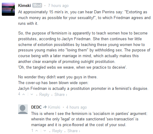 "Kimski Mod • 7 hours ago  At approximately 15 min's in, you can hear Dan Perrins say: ""Extorting as much money as possible for your sexuality!"", to which Friedman agrees and runs with it.  So, the purpose of feminism is apparently to teach women how to become prostitutes, according to Jaclyn Friedman. She then continues her little scheme of extortion possibilities by teaching these young women how to pressure young males into ""loving them"" by withholding sex. The purpose of course being with a later marriage in mind, which actually makes this another clear example of promoting outright prostitution. 'Oh, the tangled webs we weave, when we practice to deceive'.  No wonder they didn't want you guys in there. The cover-up has been blown wide open: Jaclyn Friedman is actually a prostitution promoter in a feminist's disguise.  6 • Reply • Share ›          −     Avatar     DEDC Kimski • 5 hours ago      This is where I see the feminism is 'socialism in panties' argument: wherein the only 'legal' or state sanctioned 'sex-transaction' is marriage and it is price-floored at the cost of your soul."