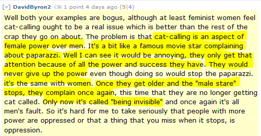 "DavidByron2 1 point 4 days ago (5|4)  Well both your examples are bogus, although at least feminist women feel cat-calling ought to be a real issue which is better than the rest of the crap they go on about. The problem is that cat-calling is an aspect of female power over men. It's a bit like a famous movie star complaining about paparazzi. Well I can see it would be annoying, they only get that attention because of all the power and success they have. They would never give up the power even though doing so would stop the paparazzi. it's the same with women. Once they get older and the ""male stare"" stops, they complain once again, this time that they are no longer getting cat called. Only now it's called ""being invisible"" and once again it's all men's fault. So it's hard for me to take seriously that people with more power are oppressed or that a thing that you miss when it stops, is oppression."