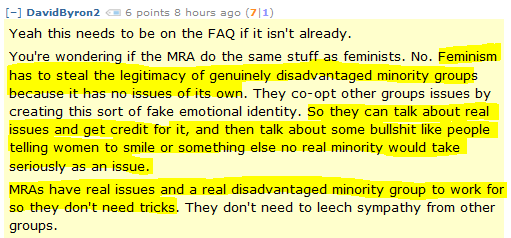 DavidByron2 6 points 8 hours ago (7|1)  Yeah this needs to be on the FAQ if it isn't already.  You're wondering if the MRA do the same stuff as feminists. No. Feminism has to steal the legitimacy of genuinely disadvantaged minority groups because it has no issues of its own. They co-opt other groups issues by creating this sort of fake emotional identity. So they can talk about real issues and get credit for it, and then talk about some bullshit like people telling women to smile or something else no real minority would take seriously as an issue.  MRAs have real issues and a real disadvantaged minority group to work for so they don't need tricks. They don't need to leech sympathy from other groups.
