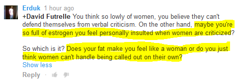 Erduk 1 hour ago   +David Futrelle You think so lowly of women, you believe they can't defend themselves from verbal criticism. On the other hand, maybe you're so full of estrogen you feel personally insulted when women are criticized?  So which is it? Does your fat make you feel like a woman or do you just think women can't handle being called out on their own?