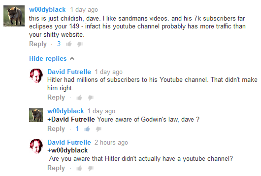 w00dyblack 1 day ago   this is just childish, dave. I like sandmans videos. and his 7k subscribers far eclipses your 149 - infact his youtube channel probably has more traffic than your shitty website. Reply  ·  3 Hide replies David Futrelle 1 day ago   Hitler had millions of subscribers to his Youtube channel. That didn't make him right. Reply  ·  w00dyblack 1 day ago   +David Futrelle Youre aware of Godwin's law, dave ? Reply  ·  1 David Futrelle 2 hours ago   +w00dyblack  Are you aware that Hitler didn't actually have a youtube channel?