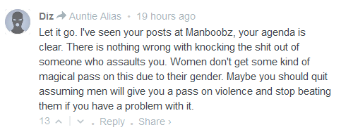 Diz Auntie Alias • 19 hours ago  Let it go. I've seen your posts at Manboobz, your agenda is clear. There is nothing wrong with knocking the shit out of someone who assaults you. Women don't get some kind of magical pass on this due to their gender. Maybe you should quit assuming men will give you a pass on violence and stop beating them if you have a problem with it.