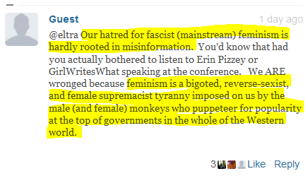 Guest 1 day ago  @eltra Our hatred for fascist (mainstream) feminism is hardly rooted in misinformation.  You'd know that had you actually bothered to listen to Erin Pizzey or GirlWritesWhat speaking at the conference.   We ARE wronged because feminism is a bigoted, reverse-sexist, and female supremacist tyranny imposed on us by the male (and female) monkeys who puppeteer for popularity at the top of governments in the whole of the Western world.
