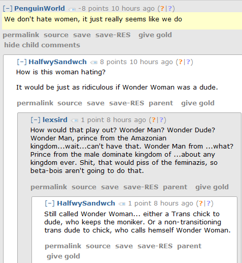 PenguinWorld -8 points 10 hours ago (?|?)  We don't hate women, it just really seems like we do      permalink     save     give gold  [–]HalfwySandwch 8 points 10 hours ago (?|?)  How is this woman hating?  It would be just as ridiculous if Wonder Woman was a dude.      permalink     save     parent     give gold  [–]lexsird 1 point 8 hours ago (?|?)  How would that play out? Wonder Man? Wonder Dude? Wonder Man, prince from the Amazonian kingdom...wait...can't have that. Wonder Man from ...what? Prince from the male dominate kingdom of ...about any kingdom ever. Shit, that would piss of the feminazis, so beta-bois aren't going to do that.      permalink     save     parent     give gold  [–]HalfwySandwch 1 point 8 hours ago (?|?)  Still called Wonder Woman... either a Trans chick to dude, who keeps the moniker. Or a non-transitioning trans dude to chick, who calls hemself Wonder Woman.