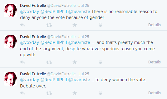 David Futrelle ‏@DavidFutrelle Jul 25  @voxday @RedPillPhil @heartiste There is no reasonable reason to deny anyone the vote because of gender. Details      Reply     Retweet     Favorite     Delete  David Futrelle ‏@DavidFutrelle Jul 25  @voxday @RedPillPhil @heartiste ... and that's preetty much the end of the argument, despite whatever spurious reason you come up with ... Details      Reply     Retweet     Favorite     Delete  David Futrelle ‏@DavidFutrelle Jul 25  @voxday @RedPillPhil @heartiste ... to deny women the vote. Debate over.