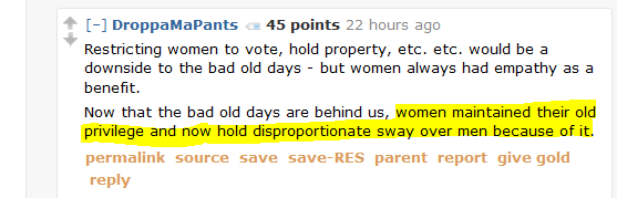 DroppaMaPants 45 points 22 hours ago  Restricting women to vote, hold property, etc. etc. would be a downside to the bad old days - but women always had empathy as a benefit.  Now that the bad old days are behind us, women maintained their old privilege and now hold disproportionate sway over men because of it.
