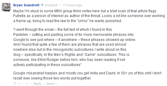 "Bryan Scandrett Andybob • 18 hours ago  Maybe I'm stuck in some MRA group think vortex here but a brief scan of that article flags Futrelle as a person of interest as author of the threat. Looks a lot like someone over working a frame up, trying to lead the law to the ""crims"" he wants punished.  ""I went through the email – the full text of which I found in this Pastebin – cutting and pasting some of its more memorable phrases into Google to see just where – if anywhere – these phrases showed up online. And I found that quite a few of them are phrases that are used almost nowhere else but in the misogynistic subcultures I write about on this blog – specifically, in the Men's Rights and ""Game"" subcultures. This is someone, like Elliot Rodger before him, who has been reading if not actively participating in these subcultures""  Google misandrist harpies and mostly you get Anita and David. In 50+ yrs of this shit I don't recall ever seeing those two words put together."