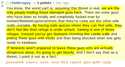 DaNiceguy 5 points 1 day ago   You know, the worst part is, assuming this threat is real, we are the only people holding these damaged guys back. There are some guys who have been so totally and completely fucked over by women/feminism/gynocentrism that they've come out the other side really unstable. By having male spaces where they can feel safe, they don't feel like their refuge is under attack. Gaming is one of those refuges. Instead you've got feminists storming the castle walls and poking these guys with sticks and then being shocked when one gets ready to kamikaze.  If feminists aren't prepared to leave these guys who are actually dangerous alone, it's going to get bloody. And I don't say that as a threat, I point it out as a fact.