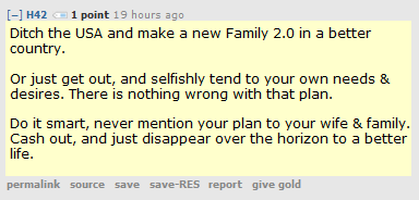 H42 1 point 20 hours ago   Ditch the USA and make a new Family 2.0 in a better country.  Or just get out, and selfishly tend to your own needs & desires. There is nothing wrong with that plan.  Do it smart, never mention your plan to your wife & family. Cash out, and just disappear over the horizon to a better life.