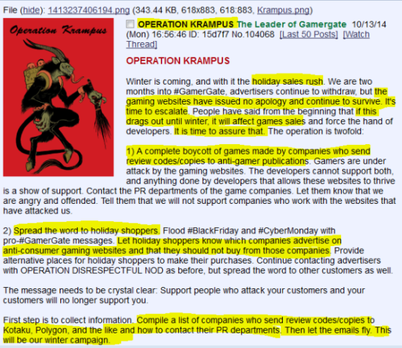 OPERATION KRAMPUS The Leader of Gamergate  10/13/14 (Mon) 16:56:46 ID: 15d7f7 No.104068[Last 50 Posts][Watch Thread] OPERATION KRAMPUS  Winter is coming, and with it the holiday sales rush. We are two months into #GamerGate, advertisers continue to withdraw, but the gaming websites have issued no apology and continue to survive. It's time to escalate. People have said from the beginning that if this drags out until winter, it will affect games sales and force the hand of developers. It is time to assure that. The operation is twofold:  1) A complete boycott of games made by companies who send review codes/copies to anti-gamer publications. Gamers are under attack by the gaming websites. The developers cannot support both, and anything done by developers that allows these websites to thrive is a show of support. Contact the PR departments of the game companies. Let them know that we are angry and offended. Tell them that we will not support companies who work with the websites that have attacked us.  2) Spread the word to holiday shoppers. Flood #BlackFriday and #CyberMonday with pro-#GamerGate messages. Let holiday shoppers know which companies advertise on anti-consumer gaming websites and that they should not buy from those companies. Provide alternative places for holiday shoppers to make their purchases. Continue contacting advertisers with OPERATION DISRESPECTFUL NOD as before, but spread the word to other customers as well.  The message needs to be crystal clear: Support people who attack your customers and your customers will no longer support you.  First step is to collect information. Compile a list of companies who send review codes/copies to Kotaku, Polygon, and the like and how to contact their PR departments. Then let the emails fly. This will be our winter campaign.