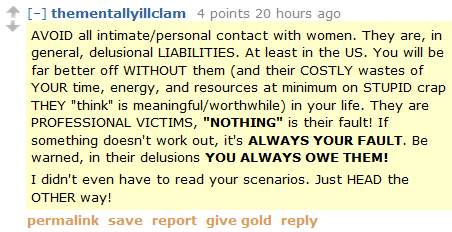 "thementallyillclam 4 points 20 hours ago   AVOID all intimate/personal contact with women. They are, in general, delusional LIABILITIES. At least in the US. You will be far better off WITHOUT them (and their COSTLY wastes of YOUR time, energy, and resources at minimum on STUPID crap THEY ""think"" is meaningful/worthwhile) in your life. They are PROFESSIONAL VICTIMS, ""NOTHING"" is their fault! If something doesn't work out, it's ALWAYS YOUR FAULT. Be warned, in their delusions YOU ALWAYS OWE THEM!  I didn't even have to read your scenarios. Just HEAD the OTHER way!"