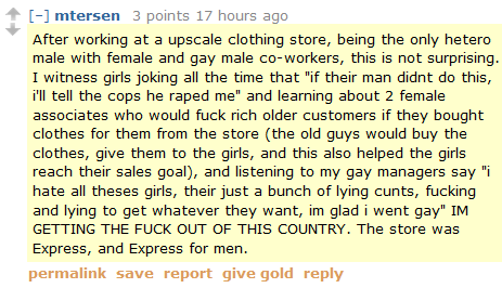 "mtersen 3 points 17 hours ago   After working at a upscale clothing store, being the only hetero male with female and gay male co-workers, this is not surprising. I witness girls joking all the time that ""if their man didnt do this, i'll tell the cops he raped me"" and learning about 2 female associates who would fuck rich older customers if they bought clothes for them from the store (the old guys would buy the clothes, give them to the girls, and this also helped the girls reach their sales goal), and listening to my gay managers say ""i hate all theses girls, their just a bunch of lying cunts, fucking and lying to get whatever they want, im glad i went gay"" IM GETTING THE FUCK OUT OF THIS COUNTRY. The store was Express, and Express for men."