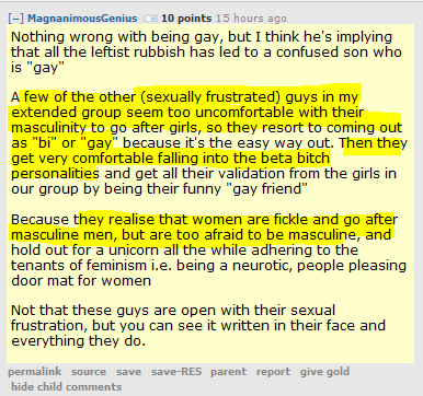 "MagnanimousGenius 10 points 15 hours ago   Nothing wrong with being gay, but I think he's implying that all the leftist rubbish has led to a confused son who is ""gay""  A few of the other (sexually frustrated) guys in my extended group seem too uncomfortable with their masculinity to go after girls, so they resort to coming out as ""bi"" or ""gay"" because it's the easy way out. Then they get very comfortable falling into the beta bitch personalities and get all their validation from the girls in our group by being their funny ""gay friend""  Because they realise that women are fickle and go after masculine men, but are too afraid to be masculine, and hold out for a unicorn all the while adhering to the tenants of feminism i.e. being a neurotic, people pleasing door mat for women  Not that these guys are open with their sexual frustration, but you can see it written in their face and everything they do."