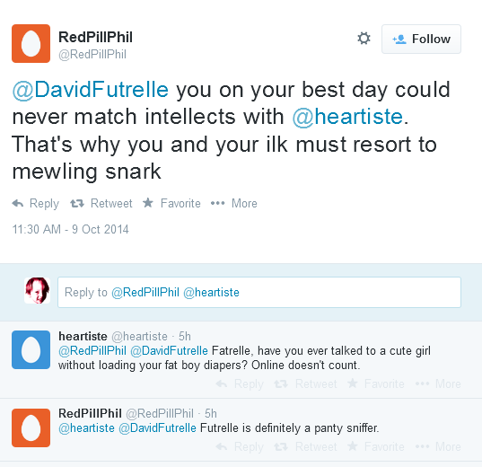 RedPillPhil ‏@RedPillPhil  @DavidFutrelle you on your best day could never match intellects with @heartiste. That's why you and your ilk must resort to mewling snark      Reply     Retweet     Favorite  11:30 AM - 9 Oct 2014 Tweet text Reply to @RedPillPhil @heartiste       heartiste ‏@heartiste 11h11 hours ago      @RedPillPhil @DavidFutrelle Fatrelle, have you ever talked to a cute girl without loading your fat boy diapers? Online doesn't count.         Reply         Retweet         Favorite     RedPillPhil ‏@RedPillPhil 11h11 hours ago      @heartiste @DavidFutrelle Futrelle is definitely a panty sniffer.