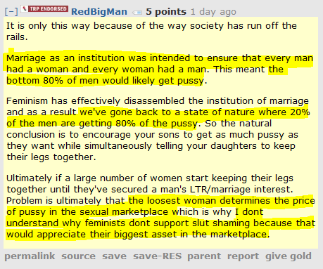 RedBigMan 5 points 1 day ago   It is only this way because of the way society has run off the rails.  Marriage as an institution was intended to ensure that every man had a woman and every woman had a man. This meant the bottom 80% of men would likely get pussy.  Feminism has effectively disassembled the institution of marriage and as a result we've gone back to a state of nature where 20% of the men are getting 80% of the pussy. So the natural conclusion is to encourage your sons to get as much pussy as they want while simultaneously telling your daughters to keep their legs together.  Ultimately if a large number of women start keeping their legs together until they've secured a man's LTR/marriage interest. Problem is ultimately that the loosest woman determines the price of pussy in the sexual marketplace which is why I dont understand why feminists dont support slut shaming because that would appreciate their biggest asset in the marketplace.