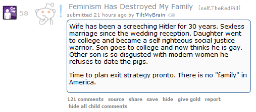 "58  Rant/VentingFeminism Has Destroyed My Family (self.TheRedPill)  submitted 21 hours ago by TiltMyBrain  Wife has been a screeching Hitler for 30 years. Sexless marriage since the wedding reception. Daughter went to college and became a self righteous social justice warrior. Son goes to college and now thinks he is gay. Other son is so disgusted with modern women he refuses to date the pigs.  Time to plan exit strategy pronto. There is no ""family"" in America.      121 comments"