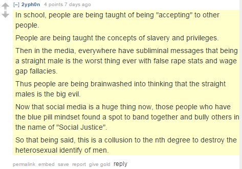 "2yph0n 4 points 7 days ago  In school, people are being taught of being ""accepting"" to other people. People are being taught the concepts of slavery and privileges. Then in the media, everywhere have subliminal messages that being a straight male is the worst thing ever with false rape stats and wage gap fallacies. Thus people are being brainwashed into thinking that the straight males is the big evil. Now that social media is a huge thing now, those people who have the blue pill mindset found a spot to band together and bully others in the name of ""Social Justice"". So that being said, this is a collusion to the nth degree to destroy the heterosexual identify of men."